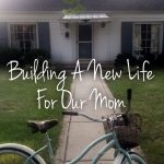 Building A New Life For Our Mom