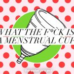 What The F*ck Is A Menstrual Cup?